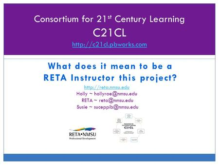 What does it mean to be a RETA Instructor this project? Consortium for 21 st Century Learning C21CL