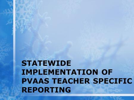 STATEWIDE IMPLEMENTATION OF PVAAS TEACHER SPECIFIC REPORTING.