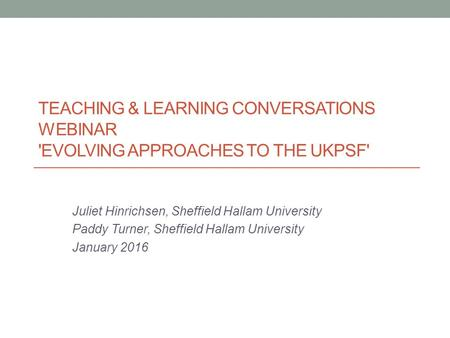 TEACHING & LEARNING CONVERSATIONS WEBINAR 'EVOLVING APPROACHES TO THE UKPSF' Juliet Hinrichsen, Sheffield Hallam University Paddy Turner, Sheffield Hallam.
