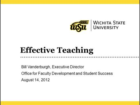 1 Effective Teaching Bill Vanderburgh, Executive Director Office for Faculty Development and Student Success August 14, 2012.