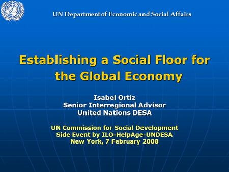 UN Department of Economic and Social Affairs Establishing a Social Floor for the Global Economy Isabel Ortiz Senior Interregional Advisor United Nations.