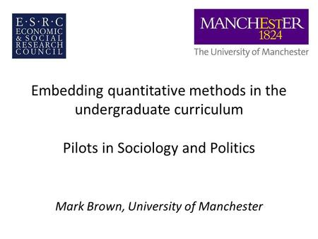 Embedding quantitative methods in the undergraduate curriculum Pilots in Sociology and Politics Mark Brown, University of Manchester.