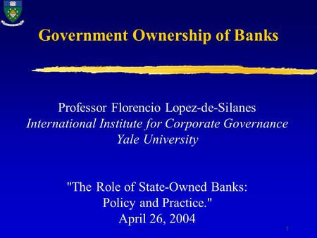 1 Government Ownership of Banks Professor Florencio Lopez-de-Silanes International Institute for Corporate Governance Yale University The Role of State-Owned.