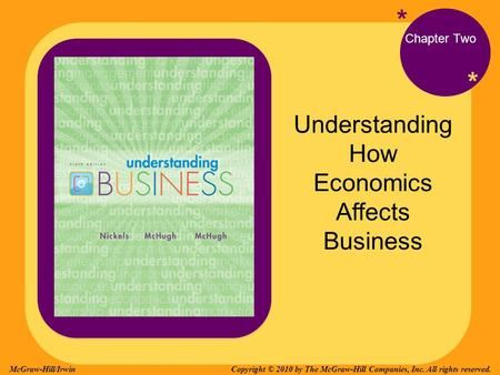 * * Chapter Two Understanding How Economics Affects Business Copyright © 2010 by The McGraw-Hill Companies, Inc. All rights reserved.McGraw-Hill/Irwin.