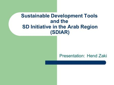 Sustainable Development Tools and the SD Initiative in the Arab Region (SDIAR) Presentation: Hend Zaki.