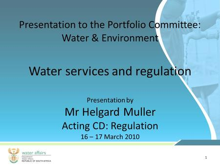 1 Presentation to the Portfolio Committee: Water & Environment Presentation by Mr Helgard Muller Acting CD: Regulation 16 – 17 March 2010 Water services.