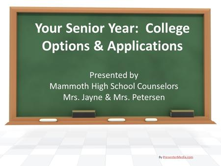 Your Senior Year: College Options & Applications Presented by Mammoth High School Counselors Mrs. Jayne & Mrs. Petersen By PresenterMedia.comPresenterMedia.com.