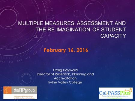 MULTIPLE MEASURES, ASSESSMENT, AND THE RE-IMAGINATION OF STUDENT CAPACITY February 16, 2016 Craig Hayward Director of Research, Planning and Accreditation.