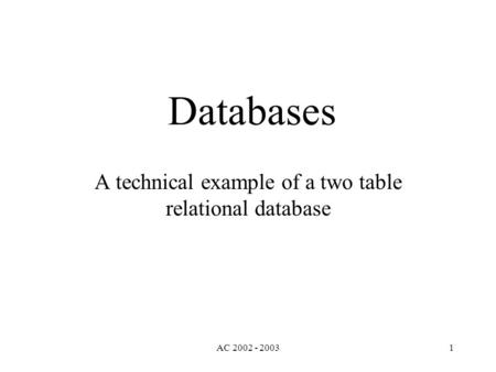 AC 2002 - 20031 Databases A technical example of a two table relational database.