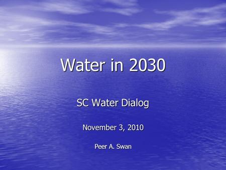 Water in 2030 SC Water Dialog November 3, 2010 Peer A. Swan.