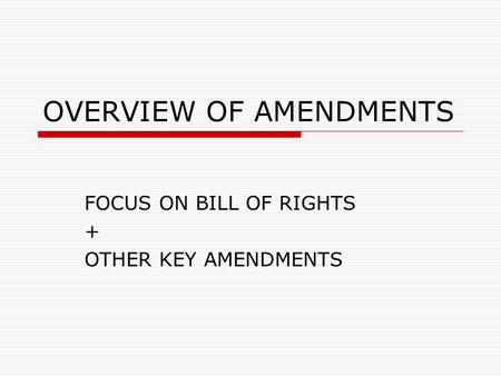 OVERVIEW OF AMENDMENTS FOCUS ON BILL OF RIGHTS + OTHER KEY AMENDMENTS.