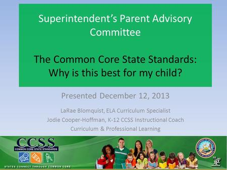 Superintendent's Parent Advisory Committee The Common Core State Standards: Why is this best for my child? Presented December 12, 2013 LaRae Blomquist,