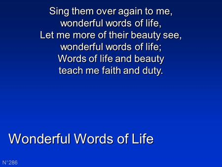Wonderful Words of Life N°286 Sing them over again to me, wonderful words of life, Let me more of their beauty see, wonderful words of life; Words of life.