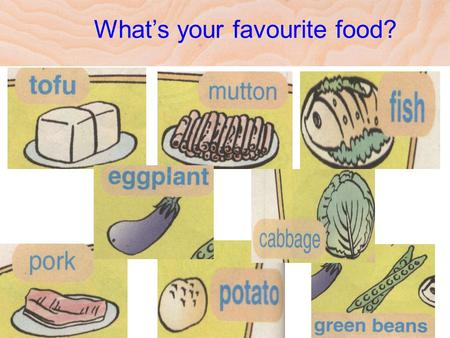 What's your favourite food? What would you like …… for lunch? I'd like ……,please. What do you have …… for lunch? I have ………