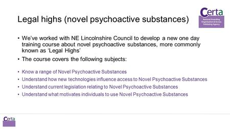 Legal highs (novel psychoactive substances) We've worked with NE Lincolnshire Council to develop a new one day training course about novel psychoactive.