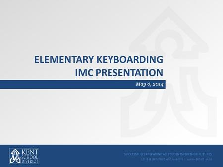 SUCCESSFULLY PREPARING ALL STUDENTS FOR THEIR FUTURES 12033 SE 256 TH STREET, KENT, WA 98030 | WWW.KENT.K12.WA.US ELEMENTARY KEYBOARDING IMC PRESENTATION.