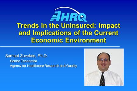 Trends in the Uninsured: Impact and Implications of the Current Economic Environment Samuel Zuvekas, Ph.D. Senior Economist Agency for Healthcare Research.