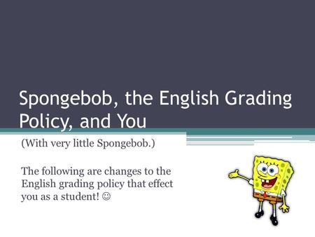 Spongebob, the English Grading Policy, and You (With very little Spongebob.) The following are changes to the English grading policy that effect you as.