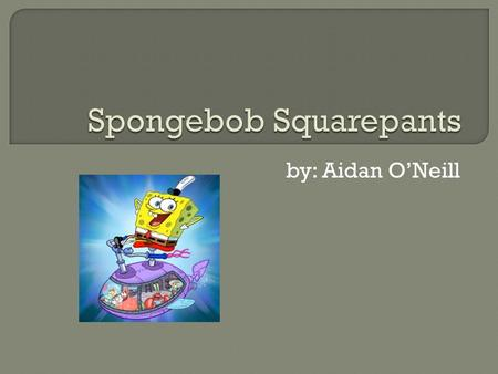 By: Aidan O'Neill.  Spongebob Squarepants is a yellow square that lives under the sea. He has a best friend named Patrick Star, Spongebob usually plays.