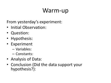 Warm-up From yesterday's experiment: Initial Observation: Question: Hypothesis: Experiment – Variables: – Constants: Analysis of Data: Conclusion (Did.