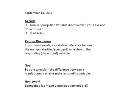 September 14, 2015 Agenda 1. Turn in SpongeBob Variables homework if you have not done this yet 2. Marble lab Partner Discussion In your own words, explain.