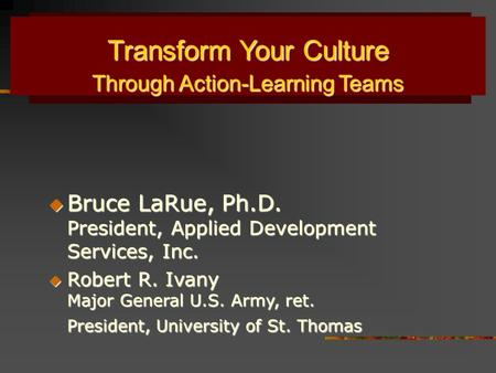 Transform Your Culture Through Action-Learning Teams Through Action-Learning Teams  Bruce LaRue, Ph.D. President, Applied Development Services, Inc. 