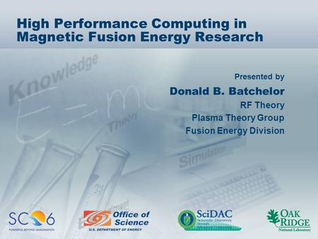Presented by High Performance Computing in Magnetic Fusion Energy Research Donald B. Batchelor RF Theory Plasma Theory Group Fusion Energy Division.