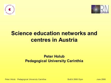Peter Holub Pedagogical University Carinthia BioEd 2008 Dijon June 2008 Science education networks and centres in Austria Peter Holub Pedagogical University.