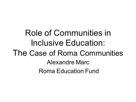Role of Communities in Inclusive Education: The Case of Roma Communities Alexandre Marc Roma Education Fund.