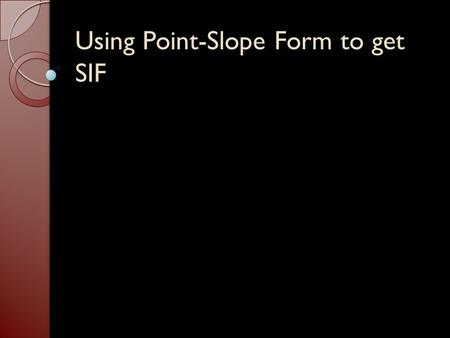 Using Point-Slope Form to get SIF. y – y 1 = m (x – x 1 ) Write an equation given: (Goal: y = mx + b) A point and the slope. ◦ Use the point-slope form.