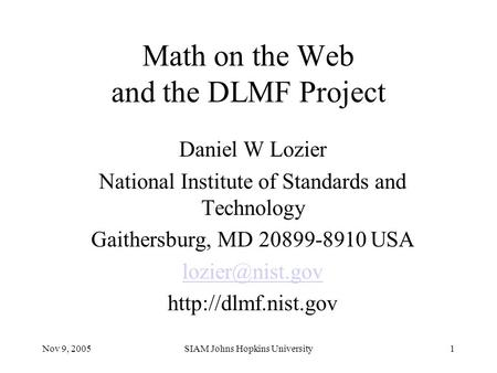 Nov 9, 2005SIAM Johns Hopkins University1 Math on the Web and the DLMF Project Daniel W Lozier National Institute of Standards and Technology Gaithersburg,