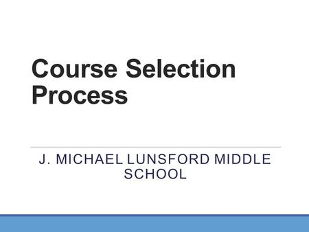 Course Selection Process J. MICHAEL LUNSFORD MIDDLE SCHOOL.
