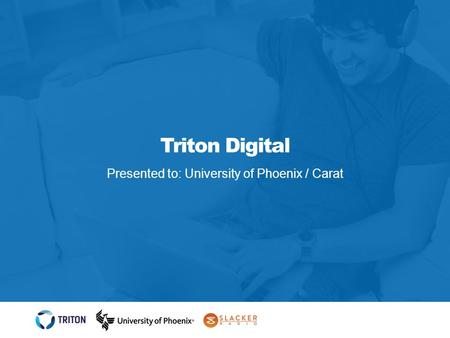 Triton Digital Presented to: University of Phoenix / Carat.