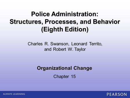 Organizational Change Chapter 15 Charles R. Swanson, Leonard Territo, and Robert W. Taylor Police Administration: Structures, Processes, and Behavior (Eighth.