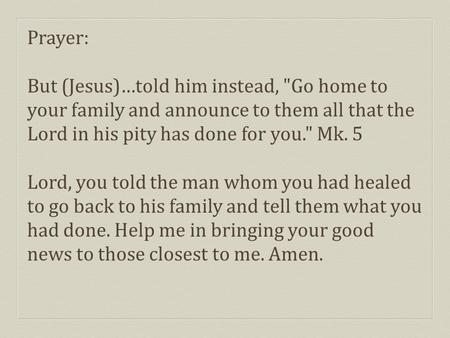 Prayer: But (Jesus)…told him instead, Go home to your family and announce to them all that the Lord in his pity has done for you. Mk. 5 Lord, you told.