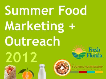 Summer Food Marketing + Outreach 2012 THE FLORIDA PARTNERSHIP TO END CHILDHOOD HUNGER.