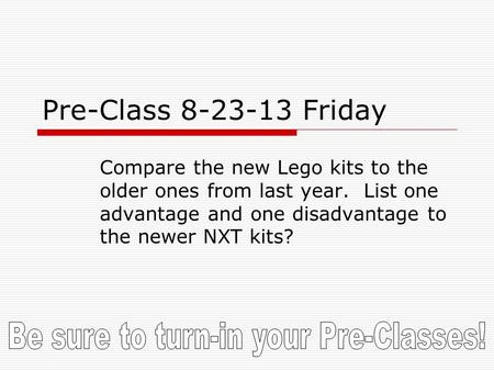 Pre-Class 8-23-13 Friday Compare the new Lego kits to the older ones from last year. List one advantage and one disadvantage to the newer NXT kits?