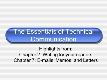 The Essentials of Technical Communication Highlights from: Chapter 2: Writing for your readers Chapter 7: E-mails, Memos, and Letters.