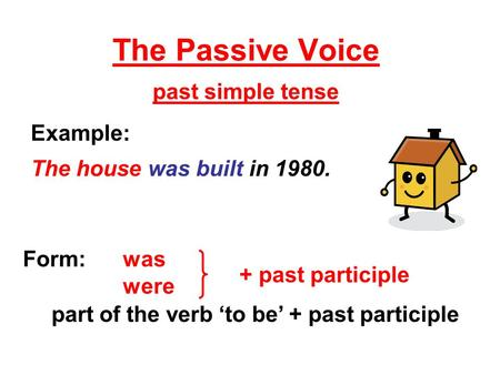 The Passive Voice past simple tense Form: was were part of the verb 'to be' + past participle Example: The house was built in 1980. + past participle.