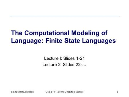 Finite State LanguagesCSE 140 - Intro to Cognitive Science1 The Computational Modeling of Language: Finite State Languages Lecture I: Slides 1-21 Lecture.