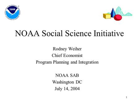 1 NOAA Social Science Initiative Rodney Weiher Chief Economist Program Planning and Integration NOAA SAB Washington DC July 14, 2004.
