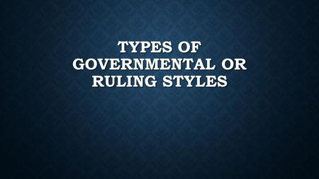 TYPES OF GOVERNMENTAL OR RULING STYLES. GOVERNMENTAL STRUCTURES There are various ways a government can be run in terms of power and authority There are.