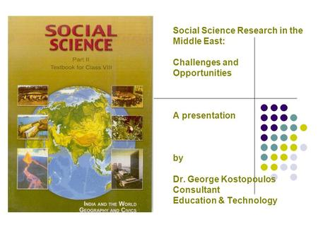 Social Science Research in the Middle East: Challenges and Opportunities A presentation by Dr. George Kostopoulos Consultant Education & Technology.