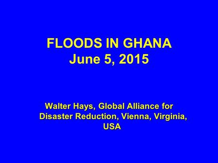FLOODS IN GHANA June 5, 2015 Walter Hays, Global Alliance for Disaster Reduction, Vienna, Virginia, USA Walter Hays, Global Alliance for Disaster Reduction,