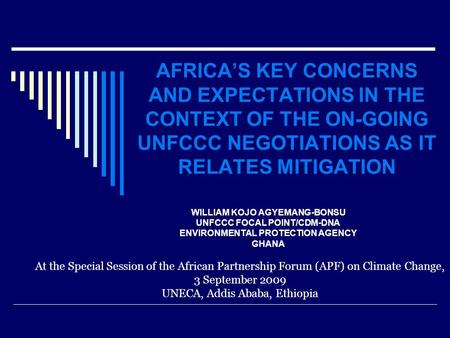 AFRICA'S KEY CONCERNS AND EXPECTATIONS IN THE CONTEXT OF THE ON-GOING UNFCCC NEGOTIATIONS AS IT RELATES MITIGATION WILLIAM KOJO AGYEMANG-BONSU UNFCCC FOCAL.