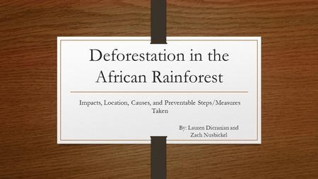 Deforestation in the African Rainforest Impacts, Location, Causes, and Preventable Steps/Measures Taken By: Lauren Dicranian and Zach Nusbickel.