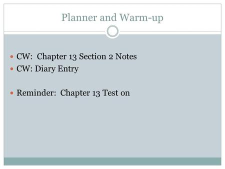 Planner and Warm-up CW: Chapter 13 Section 2 Notes CW: Diary Entry Reminder: Chapter 13 Test on.