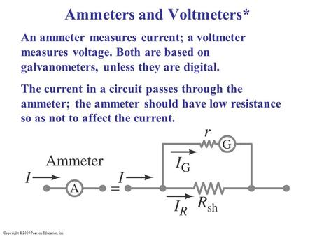 Copyright © 2009 Pearson Education, Inc. An ammeter measures current; a voltmeter measures voltage. Both are based on galvanometers, unless they are digital.