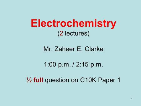 1 Electrochemistry (2 lectures) Mr. Zaheer E. Clarke 1:00 p.m. / 2:15 p.m. ½ full question on C10K Paper 1.