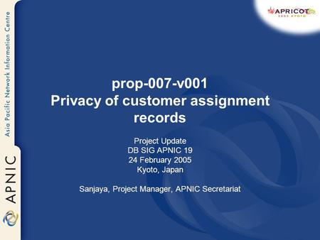 Prop-007-v001 Privacy of customer assignment records Project Update DB SIG APNIC 19 24 February 2005 Kyoto, Japan Sanjaya, Project Manager, APNIC Secretariat.